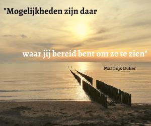 """Spreuk: """"mogelijkheden zijn daar waar jij bereid bent om ze te zien"""" Matthijs Duker"""